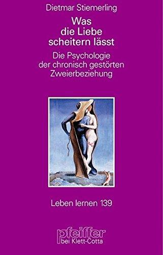 Was die Liebe scheitern lässt. Die Psychologie der chronisch gestörten Zweierbeziehung (Leben Lernen 139)