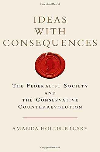 Ideas with Consequences: The Federalist Society and the Conservative Counterrevolution (Studies in Postwar American Poli