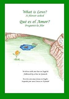 What is Love? A Flower Asked Que es el Amor? Pregunto la Flor: