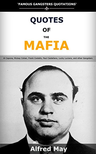 Quotes Of The Mafia: Famous Gangsters Quotations of Al Capone, Mickey  Cohen, Frank Costello, Paul Castellano, Lucky Luciano, and other Gangsters