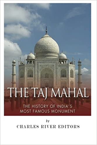 The Taj Mahal The History Of India S Most Famous Monument Charles