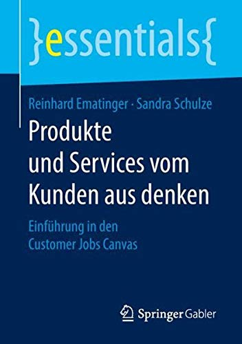 Produkte und Services vom Kunden aus denken: Einführung in den Customer Jobs Canvas (essentials) Taschenbuch – 22. Februar 2018 Reinhard Ematinger Sandra Schulze Springer Gabler 3658209240