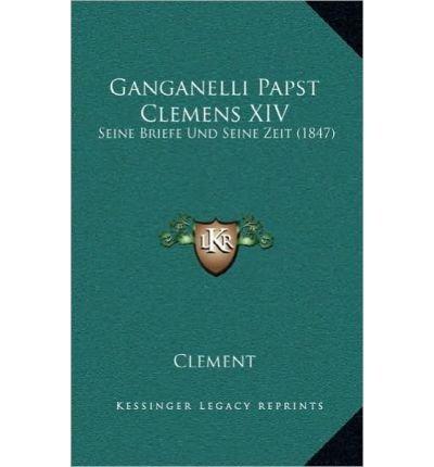 Read Online Ganganelli Papst Clemens XIV: Seine Briefe Und Seine Zeit (1847) (Hardback)(German) - Common ebook