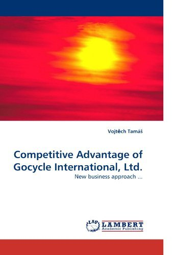 Competitive Advantage of Gocycle International, Ltd.: New business approach ... by Vojt?ch Tam??? (2010-03-09)
