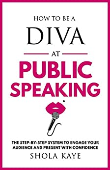 How to be a DIVA at Public Speaking: The step-by-step system to engage your audience and present with confidence by [Kaye, Shola]