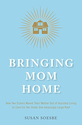 Bringing Mom Home: How Two Sisters Moved Their Mother Out of Assisted Living to Care For Her Under One Amazingly Large Roof