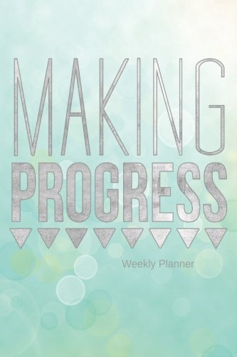 Making Progress Weekly Planner: The Best Weekly Diary to Get things done Day Planner, Goals journal, Reflection diary, priority list with motivational quotes, 52 weeks, 6x9inches pdf