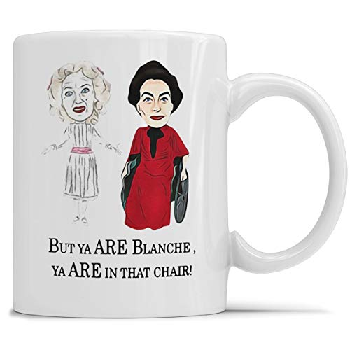 - Whatever happened to Baby Jane, Bette Davis, Joan Crawford but you are Blanche you are in that chair Coffee Mug 11oz & 15oz Gift Tea Cups