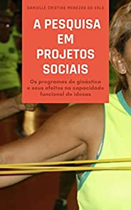 A pesquisa em projetos sociais: Os programas de ginástica e seus efeitos na capacidade funcional de idosas