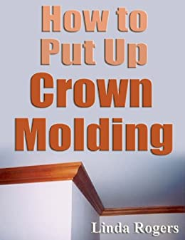 how to put up crown molding on kitchen cabinets how to put up crown molding kindle edition by 17269