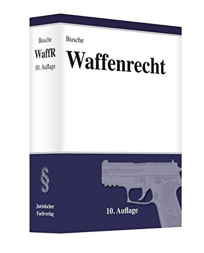 Waffenrecht Praxiswissen für Waffenbesitzer Handel Verwaltung und Justiz (Lehrbücher zum Waffenrecht - Praxiswissen für Anwender des Waffengesetzes)