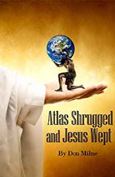 Atlas Shrugged and Jesus Wept by [Milne, Don]