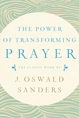 The Power of Transforming Prayer: The Classic Work by J. Oswald Sanders (Oswald Spiritual Sanders)