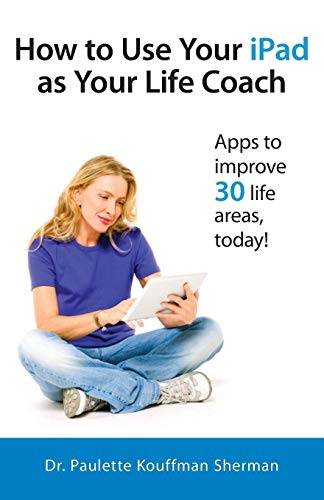 How to Use Your iPad as Your Life Coach Paulette Kouffman Sherman