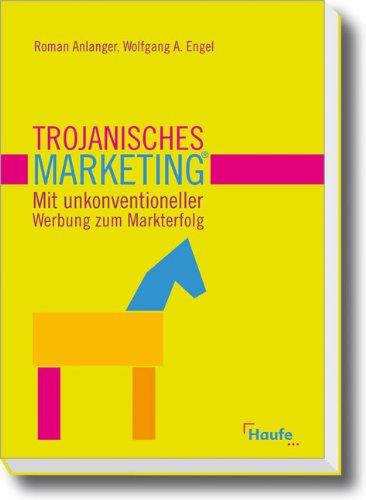 Trojanisches Marketing®: Mit unkonventioneller Werbung zum Markterfolg Gebundenes Buch – 2. April 2008 Roman Anlanger Wolfgang A. Engel Haufe 3448087203