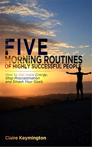 Five Morning Routines of Highly Successful People: How to Get more Energy, Stop Procrastination and Smash Your Goals by [Keymington, Claire]
