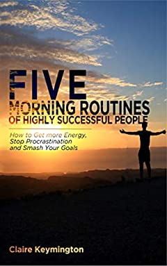Five Morning Routines of Highly Successful People: How to Get more Energy, Stop Procrastination and Smash Your Goals