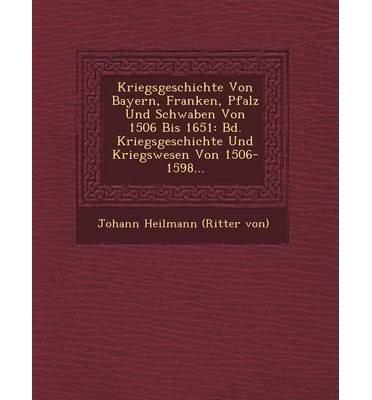 Download Kriegsgeschichte Von Bayern, Franken, Pfalz Und Schwaben Von 1506 Bis 1651: Bd. Kriegsgeschichte Und Kriegswesen Von 1506-1598... (Paperback)(English / German) - Common PDF