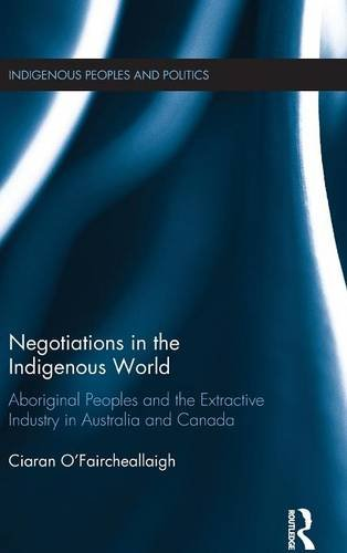 Negotiations in the Indigenous World: Aboriginal Peoples and the Extractive Industry in Australia and Canada (Indigenous Peoples and Politics)