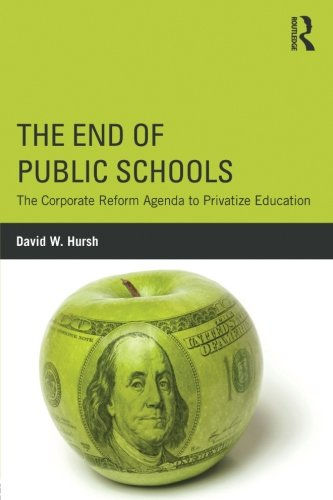 The End of Public Schools: The Corporate Reform Agenda to Privatize Education (Critical Social Thought)