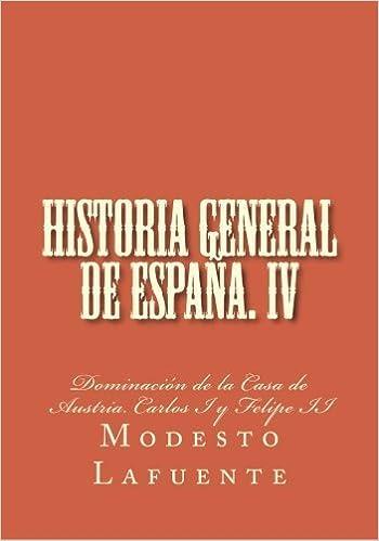 Historia general de Espa??a. IV: Dominaci??n de la Casa de Austria. Carlos I y Felipe II (Historia general de Espa??a. Lafuente) (Volume 4) (Spanish Edition) by Modesto Lafuente (2015-03-21)