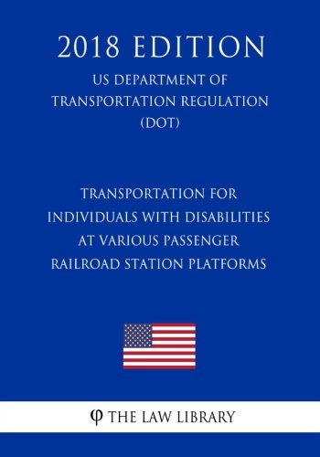Transportation for Individuals with Disabilities at Various Passenger Railroad Station Platforms (US Department of Transportation Regulation) (DOT) (2018 Edition)