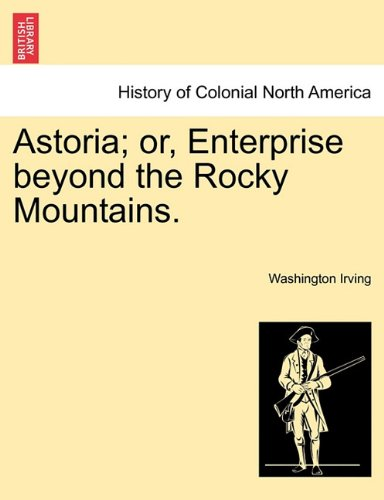 Astoria; or, Enterprise beyond the Rocky Mountains. Vol. I