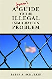 A Layman's Guide to the Illegal Immigration Problem, Peter A. Schulkin, 1419676040
