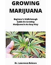 GROWING MARIJUANA: Beginner's Walkthrough Guide On Growing Marijuana In An Easy Way