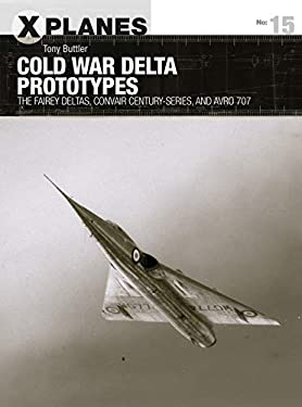 Cold War Delta Prototypes: The Fairey Deltas, Convair Century-series, and Avro 707 (X-Planes Book 15)