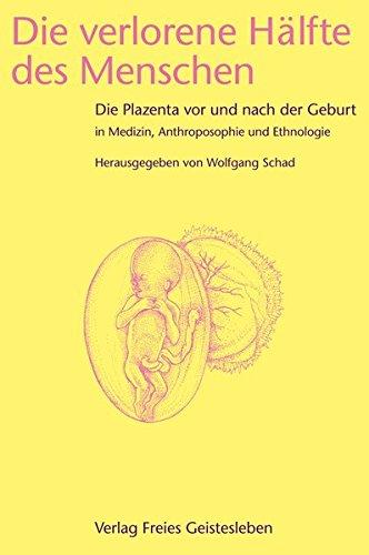 Die verlorene Hälfte des Menschen: Die Plazenta vor und nach der Geburt in Medizin, Ethnologie und Anthroposophie