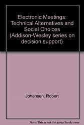 Electronic Meetings: Technical Alternatives (Addison-Wesley series on decision support)
