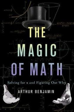 Arthur Benjamin: The Magic of Math : Solving for X and Figuring Out Why (Hardcover); 2015 Edition