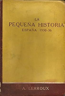 LA PEQUEÑA HISTORIA España 1930-36. Apuntes para la historia grande vividos y redactados por el autor: Amazon.es: LERROUX, Alejandro: Libros
