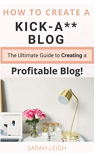 How to Create a Kick-A** Blog: The Ultimate step-by-step Guide for Beginner Bloggers (Start a successful and profitable blog from scratch!) (Step By Step Guide To Starting A Blog)