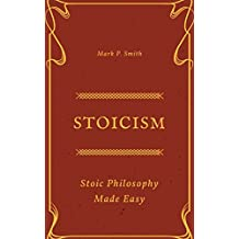 Stoicism: Stoic Philosophy Made Easy