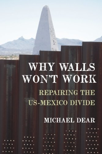 Why Walls Won't Work: Repairing The US-Mexico Divide