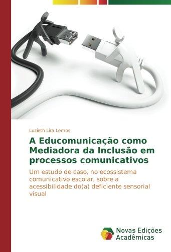 A Educomunicação como Mediadora da Inclusão em processos comunicativos: Um estudo de caso, no ecossistema comunicativo escolar, sobre a acessibilidade ... sensorial visual (Portuguese Edition) ebook