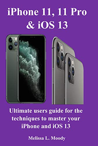 iPhone11, 11 Pro & iOS 13: Ultimate users guide for the techniques to master your iPhone and iOS 13