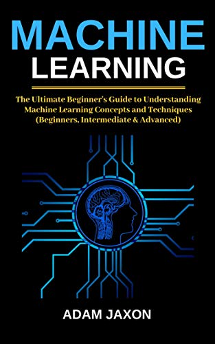 - Machine Learning: The Ultimate Beginner's Guide to Understanding Machine Learning Concepts and Techniques (Beginners, Intermediate & Advanced)