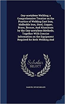 Oxy-acetylene Welding: a Comprehensive Treatise on the Practice of Welding Cast Iron, Malleable Iron, Steel, Copper, Brass, Bronze, And Aluminum by ... the Equipment Required for Both Welding And