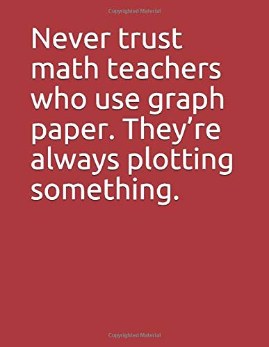 Never trust math teachers who use graph paper. Theyre always ...