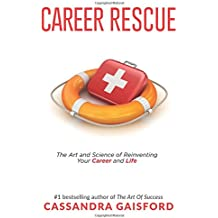 Career Rescue: The Art and Science of Reinventing Your Career and Life