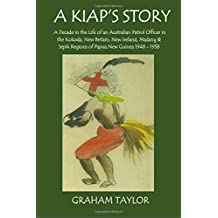 A Kiap's Story: A Decade in the Life and Work of an Australian Patrol Officer in the Kokoda, New Britain, New Ireland, Madang and Sepik Regions of Papua New Guinea 1948-1958