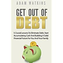 Get out of Debt: 5 Crucial Lessons To Eliminate Debt, Start Accumulating Cash And Building A Solid Financial Future For You And Your Family (Personal Finance Book 1)
