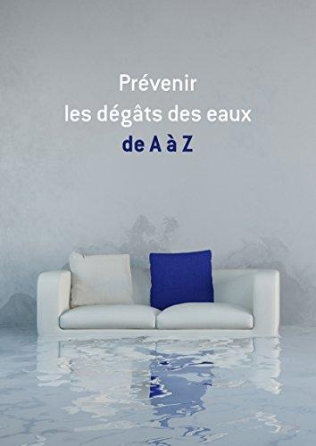 Prévenir les dégâts des eaux de A à Z: Conseils et astuces pour sécuriser votre logement (French Edition)
