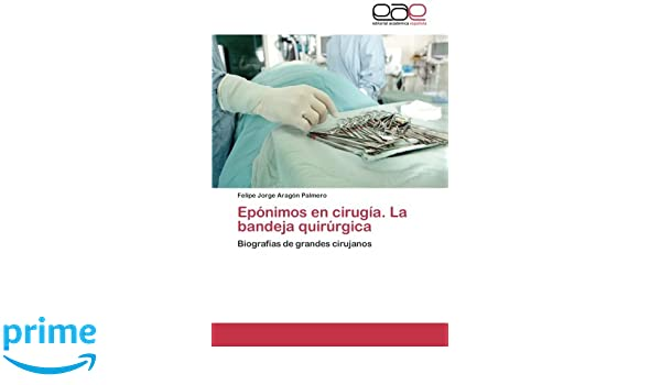 La bandeja quirúrgica: Biografías de grandes cirujanos (Spanish Edition): Felipe Jorge Aragón Palmero: 9783659075766: Amazon.com: Books