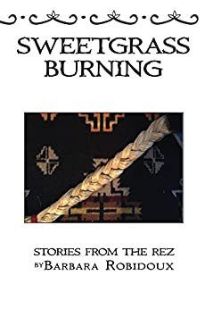 Sweetgrass Burning: Stories from the Rez by [Robidoux, Barbara]