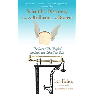 Scientific Discovery from the Brilliant to the Bizarre: The Doctor Who Weighed the Soul, and Other True Tales