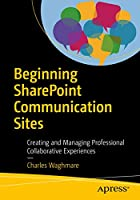 Beginning SharePoint Communication Sites: Creating and Managing Professional Collaborative Experiences Front Cover